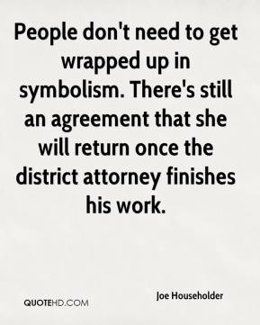 Joe Householder  - People don't need to get wrapped up in symbolism. There's still an agreement that she will return once the district attorney finishes his work.