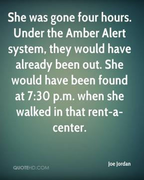 Joe Jordan  - She was gone four hours. Under the Amber Alert system, they would have already been out. She would have been found at 7:30 p.m. when she walked in that rent-a-center.