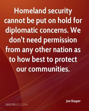Joe Kasper  - Homeland security cannot be put on hold for diplomatic concerns. We don't need permission from any other nation as to how best to protect our communities.