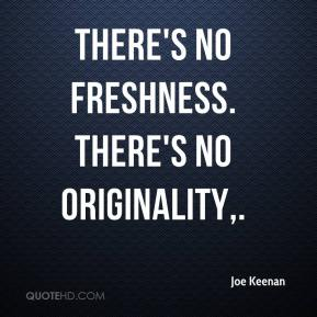 There's no freshness. There's no originality.