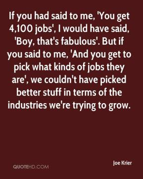 Joe Krier  - If you had said to me, 'You get 4,100 jobs', I would have said, 'Boy, that's fabulous'. But if you said to me, 'And you get to pick what kinds of jobs they are', we couldn't have picked better stuff in terms of the industries we're trying to grow.