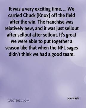 Joe Nash  - It was a very exciting time, ... We carried Chuck [Knox] off the field after the win. The franchise was relatively new, and it was just sellout after sellout after sellout. It's great we were able to put together a season like that when the NFL sages didn't think we had a good team.