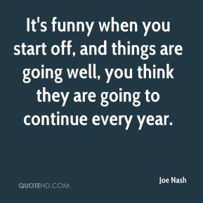 Joe Nash  - It's funny when you start off, and things are going well, you think they are going to continue every year.