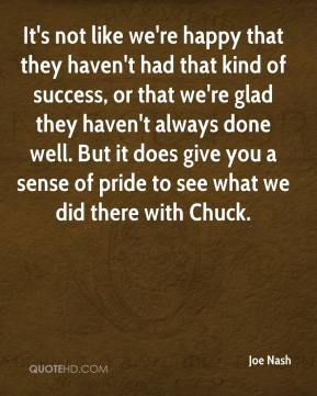 It's not like we're happy that they haven't had that kind of success, or that we're glad they haven't always done well. But it does give you a sense of pride to see what we did there with Chuck.