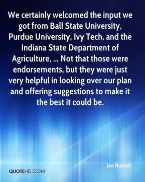 Joe Russell  - We certainly welcomed the input we got from Ball State University, Purdue University, Ivy Tech, and the Indiana State Department of Agriculture, ... Not that those were endorsements, but they were just very helpful in looking over our plan and offering suggestions to make it the best it could be.