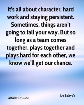 It's all about character, hard work and staying persistent. Sometimes, things aren't going to fall your way. But so long as a team comes together, plays together and plays hard for each other, we know we'll get our chance.