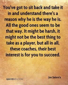 You've got to sit back and take it in and understand there's a reason why he is the way he is. All the good ones seem to be that way. It might be harsh, it might not be the best thing to take as a player, but all in all, these coaches, their best interest is for you to succeed.