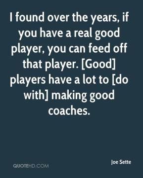 Joe Sette  - I found over the years, if you have a real good player, you can feed off that player. [Good] players have a lot to [do with] making good coaches.