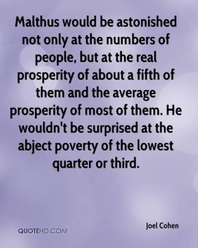 Joel Cohen  - Malthus would be astonished not only at the numbers of people, but at the real prosperity of about a fifth of them and the average prosperity of most of them. He wouldn't be surprised at the abject poverty of the lowest quarter or third.