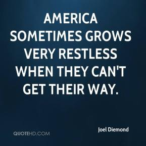 Joel Diemond  - America sometimes grows very restless when they can't get their way.