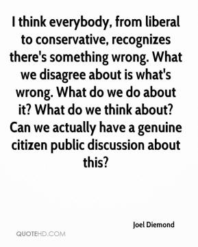 Joel Diemond  - I think everybody, from liberal to conservative, recognizes there's something wrong. What we disagree about is what's wrong. What do we do about it? What do we think about? Can we actually have a genuine citizen public discussion about this?