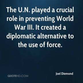 Joel Diemond  - The U.N. played a crucial role in preventing World War III. It created a diplomatic alternative to the use of force.