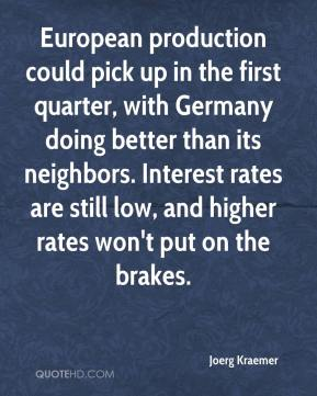 Joerg Kraemer  - European production could pick up in the first quarter, with Germany doing better than its neighbors. Interest rates are still low, and higher rates won't put on the brakes.
