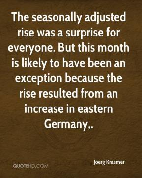 Joerg Kraemer  - The seasonally adjusted rise was a surprise for everyone. But this month is likely to have been an exception because the rise resulted from an increase in eastern Germany.