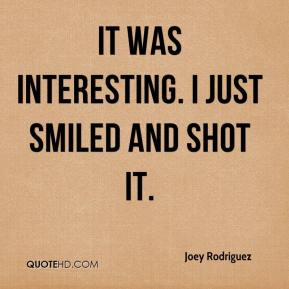 Joey Rodriguez  - It was interesting. I just smiled and shot it.
