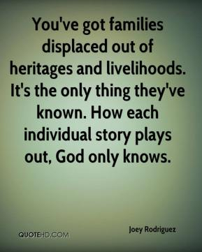 Joey Rodriguez  - You've got families displaced out of heritages and livelihoods. It's the only thing they've known. How each individual story plays out, God only knows.