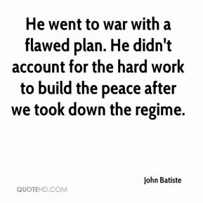 John Batiste  - He went to war with a flawed plan. He didn't account for the hard work to build the peace after we took down the regime.