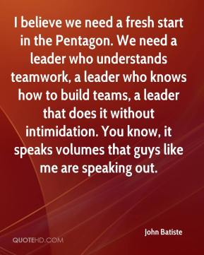 John Batiste  - I believe we need a fresh start in the Pentagon. We need a leader who understands teamwork, a leader who knows how to build teams, a leader that does it without intimidation. You know, it speaks volumes that guys like me are speaking out.