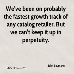 John Baumann  - We've been on probably the fastest growth track of any catalog retailer. But we can't keep it up in perpetuity.