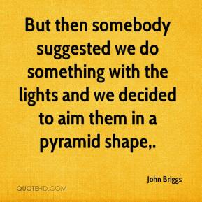 John Briggs  - But then somebody suggested we do something with the lights and we decided to aim them in a pyramid shape.