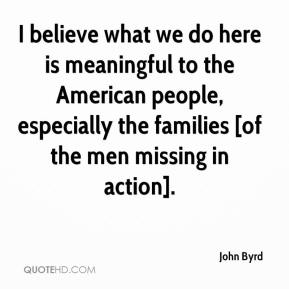 John Byrd  - I believe what we do here is meaningful to the American people, especially the families [of the men missing in action].