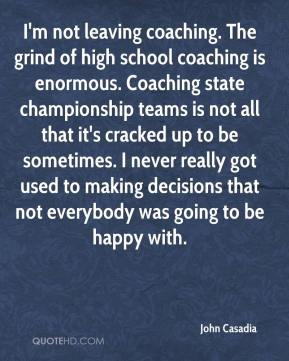 John Casadia  - I'm not leaving coaching. The grind of high school coaching is enormous. Coaching state championship teams is not all that it's cracked up to be sometimes. I never really got used to making decisions that not everybody was going to be happy with.