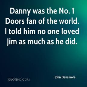 John Densmore  - Danny was the No. 1 Doors fan of the world. I told him no one loved Jim as much as he did.