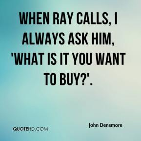 John Densmore  - When Ray calls, I always ask him, 'What is it you want to buy?'.