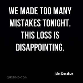 John Donahue  - We made too many mistakes tonight. This loss is disappointing.