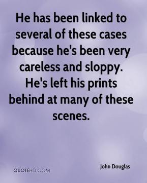 John Douglas  - He has been linked to several of these cases because he's been very careless and sloppy. He's left his prints behind at many of these scenes.