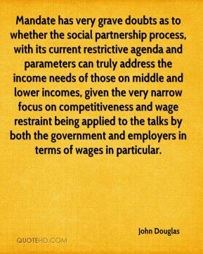 John Douglas  - Mandate has very grave doubts as to whether the social partnership process, with its current restrictive agenda and parameters can truly address the income needs of those on middle and lower incomes, given the very narrow focus on competitiveness and wage restraint being applied to the talks by both the government and employers in terms of wages in particular.