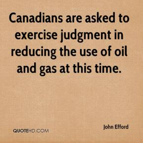 John Efford  - Canadians are asked to exercise judgment in reducing the use of oil and gas at this time.