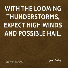 John Farley  - With the looming thunderstorms, expect high winds and possible hail.