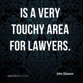 John Gleason  - is a very touchy area for lawyers.