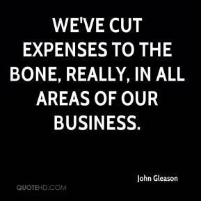 John Gleason  - We've cut expenses to the bone, really, in all areas of our business.