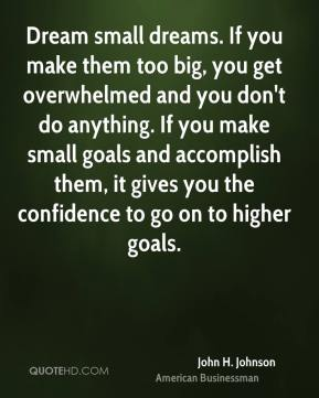 Dream small dreams. If you make them too big, you get overwhelmed and you don't do anything. If you make small goals and accomplish them, it gives you the confidence to go on to higher goals.