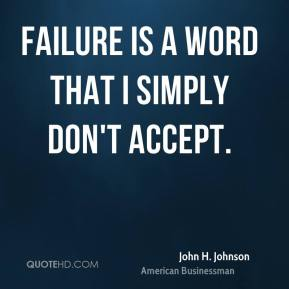 John H. Johnson - Failure is a word that I simply don't accept.
