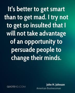 John H. Johnson - It's better to get smart than to get mad. I try not to get so insulted that I will not take advantage of an opportunity to persuade people to change their minds.