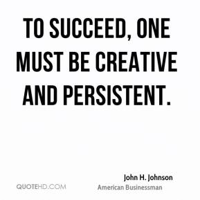 John H. Johnson - To succeed, one must be creative and persistent.