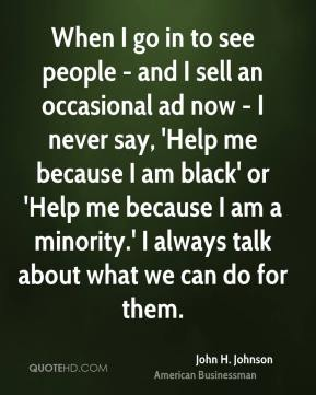 John H. Johnson - When I go in to see people - and I sell an occasional ad now - I never say, 'Help me because I am black' or 'Help me because I am a minority.' I always talk about what we can do for them.