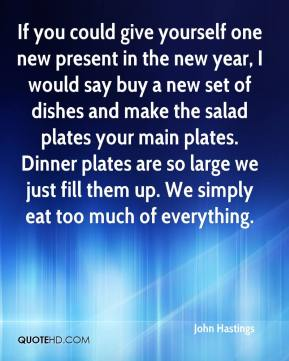 John Hastings  - If you could give yourself one new present in the new year, I would say buy a new set of dishes and make the salad plates your main plates. Dinner plates are so large we just fill them up. We simply eat too much of everything.