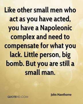 John Hawthorne  - Like other small men who act as you have acted, you have a Napoleonic complex and need to compensate for what you lack. Little person, big bomb. But you are still a small man.