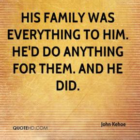 John Kehoe  - His family was everything to him. He'd do anything for them. And he did.
