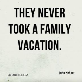 John Kehoe  - They never took a family vacation.