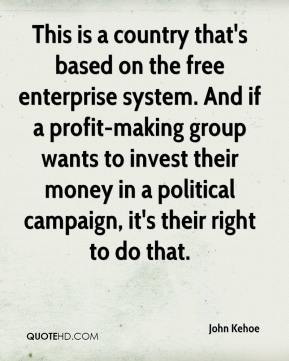 John Kehoe  - This is a country that's based on the free enterprise system. And if a profit-making group wants to invest their money in a political campaign, it's their right to do that.