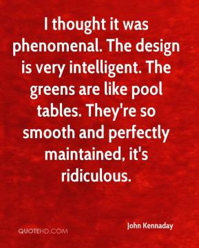 John Kennaday  - I thought it was phenomenal. The design is very intelligent. The greens are like pool tables. They're so smooth and perfectly maintained, it's ridiculous.