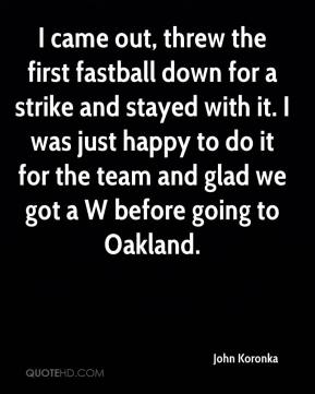 John Koronka  - I came out, threw the first fastball down for a strike and stayed with it. I was just happy to do it for the team and glad we got a W before going to Oakland.