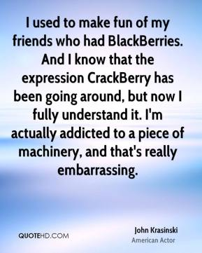 I used to make fun of my friends who had BlackBerries. And I know that the expression CrackBerry has been going around, but now I fully understand it. I'm actually addicted to a piece of machinery, and that's really embarrassing.