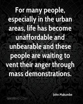 For many people, especially in the urban areas, life has become unaffordable and unbearable and these people are waiting to vent their anger through mass demonstrations.