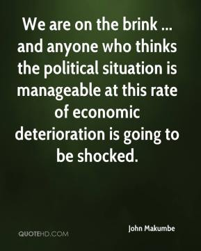 We are on the brink ... and anyone who thinks the political situation is manageable at this rate of economic deterioration is going to be shocked.